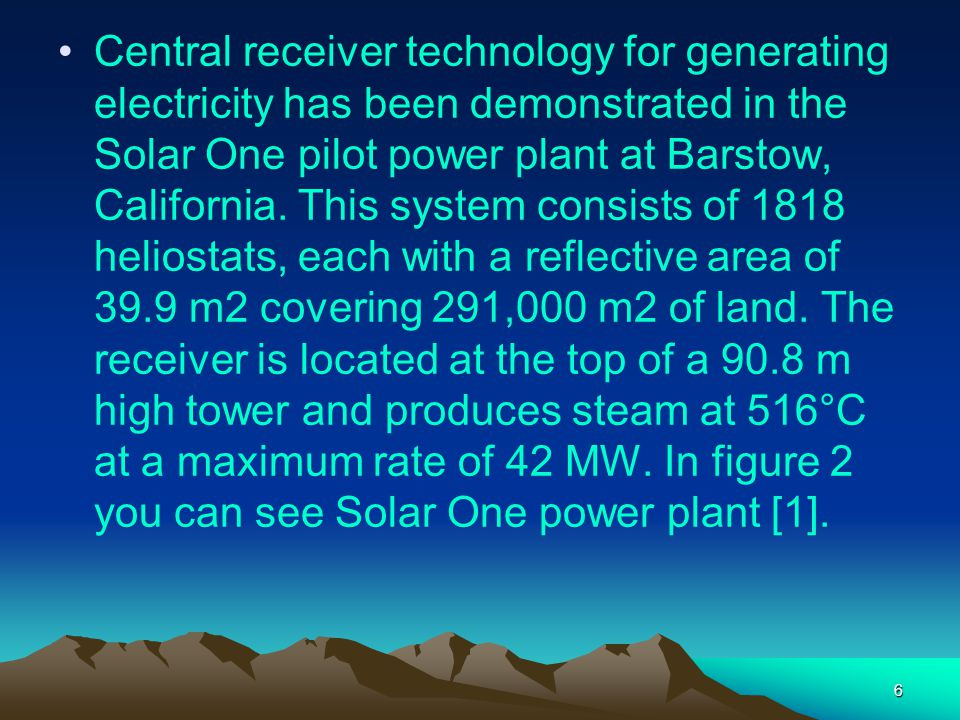 Central receiver technology for generating electricity has been demonstrated in the Solar One pilot power plant at Barstow, California.