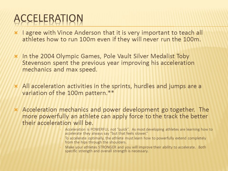Acceleration I agree with Vince Anderson that it is very important to teach all athletes how to run 100m even if they will never run the 100m.