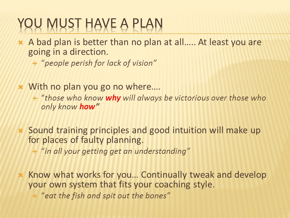 YOU MUST HAVE A PLAN A bad plan is better than no plan at all….. At least you are going in a direction.