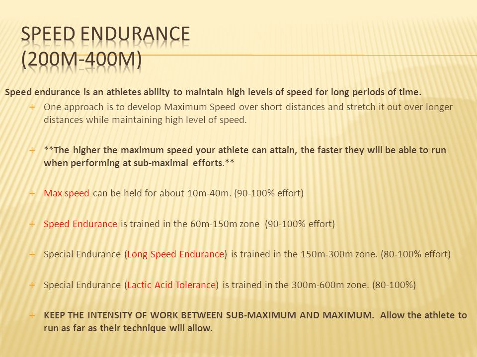 Speed Endurance (200m-400m) Speed endurance is an athletes ability to maintain high levels of speed for long periods of time.
