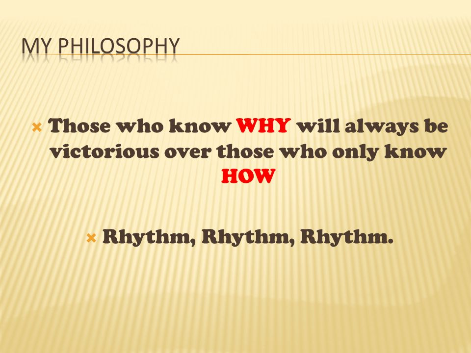 My Philosophy Those who know WHY will always be victorious over those who only know HOW.
