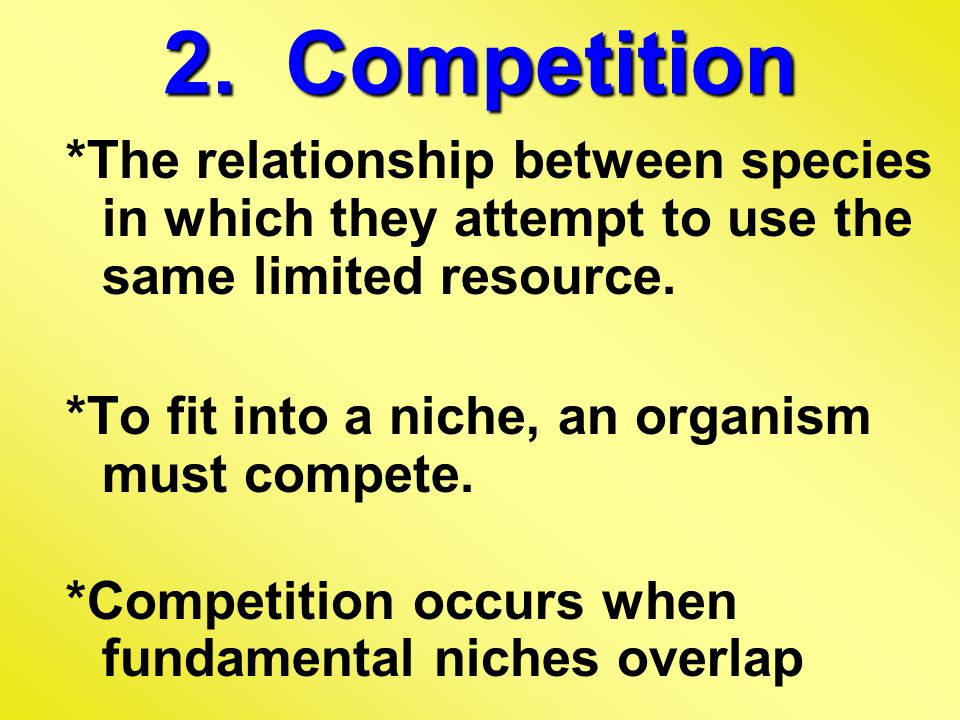 2. Competition *The relationship between species in which they attempt to use the same limited resource.