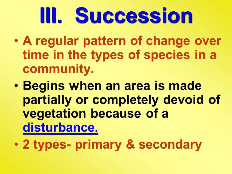 III. Succession A regular pattern of change over time in the types of species in a community.