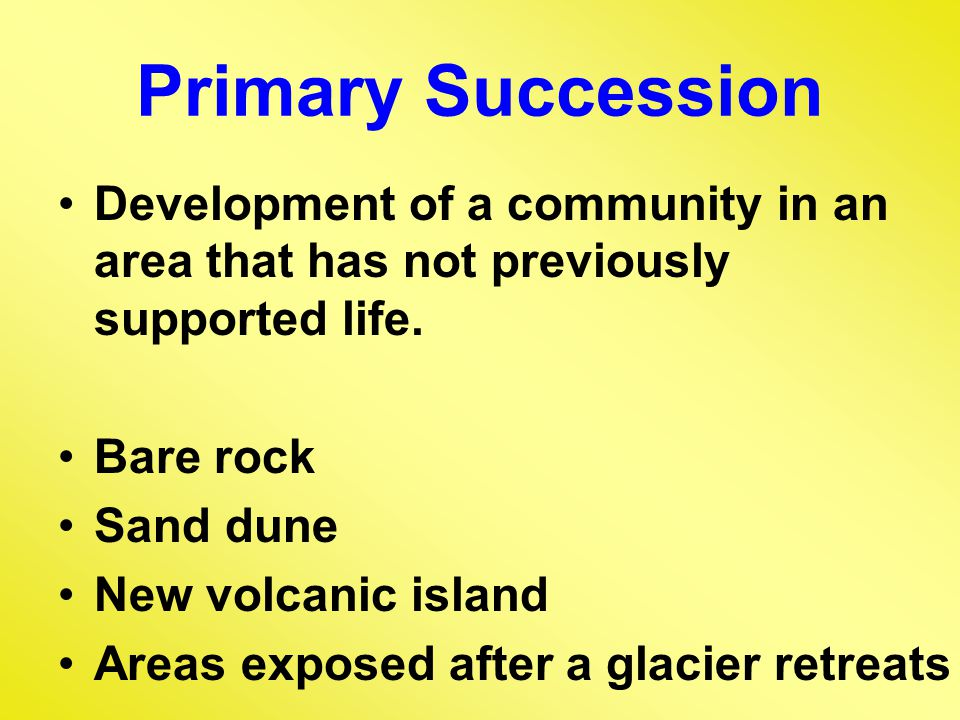 Primary Succession Development of a community in an area that has not previously supported life. Bare rock.