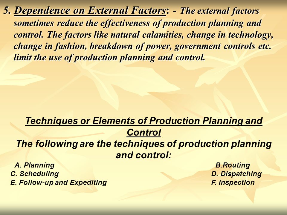 5. Dependence on External Factors: - The external factors sometimes reduce the effectiveness of production planning and control. The factors like natural calamities, change in technology, change in fashion, breakdown of power, government controls etc. limit the use of production planning and control.