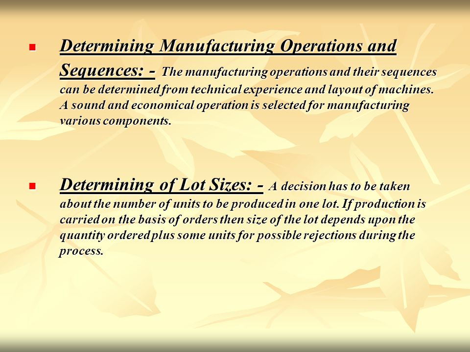 Determining Manufacturing Operations and Sequences: - The manufacturing operations and their sequences can be determined from technical experience and layout of machines. A sound and economical operation is selected for manufacturing various components.