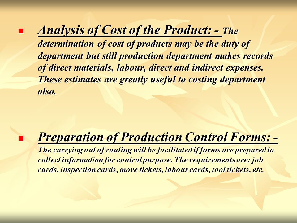 Analysis of Cost of the Product: - The determination of cost of products may be the duty of department but still production department makes records of direct materials, labour, direct and indirect expenses. These estimates are greatly useful to costing department also.