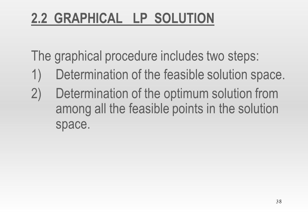 2.2 GRAPHICAL LP SOLUTION The graphical procedure includes two steps: Determination of the feasible solution space.