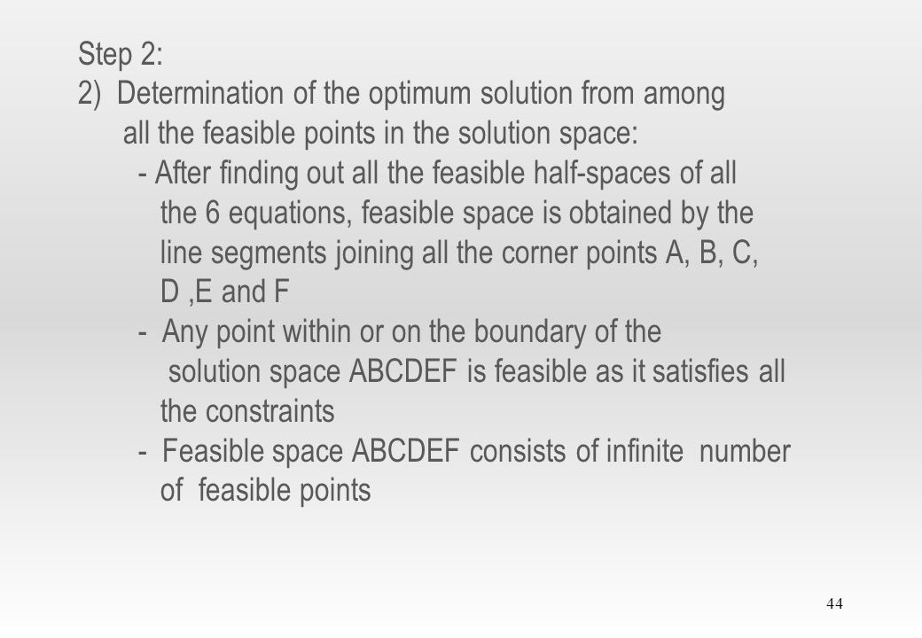 Step 2: 2) Determination of the optimum solution from among all the feasible points in the solution space: - After finding out all the feasible half-spaces of all the 6 equations, feasible space is obtained by the line segments joining all the corner points A, B, C, D ,E and F - Any point within or on the boundary of the solution space ABCDEF is feasible as it satisfies all the constraints - Feasible space ABCDEF consists of infinite number of feasible points
