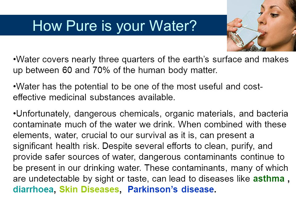 How Pure is your Water Water covers nearly three quarters of the earth's surface and makes up between 60 and 70% of the human body matter.