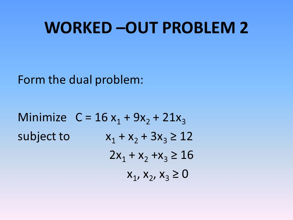 WORKED –OUT PROBLEM 2 Form the dual problem: Minimize C = 16 x1 + 9x2 + 21x3 subject to x1 + x2 + 3x3 ≥ 12 2x1 + x2 +x3 ≥ 16 x1, x2, x3 ≥ 0