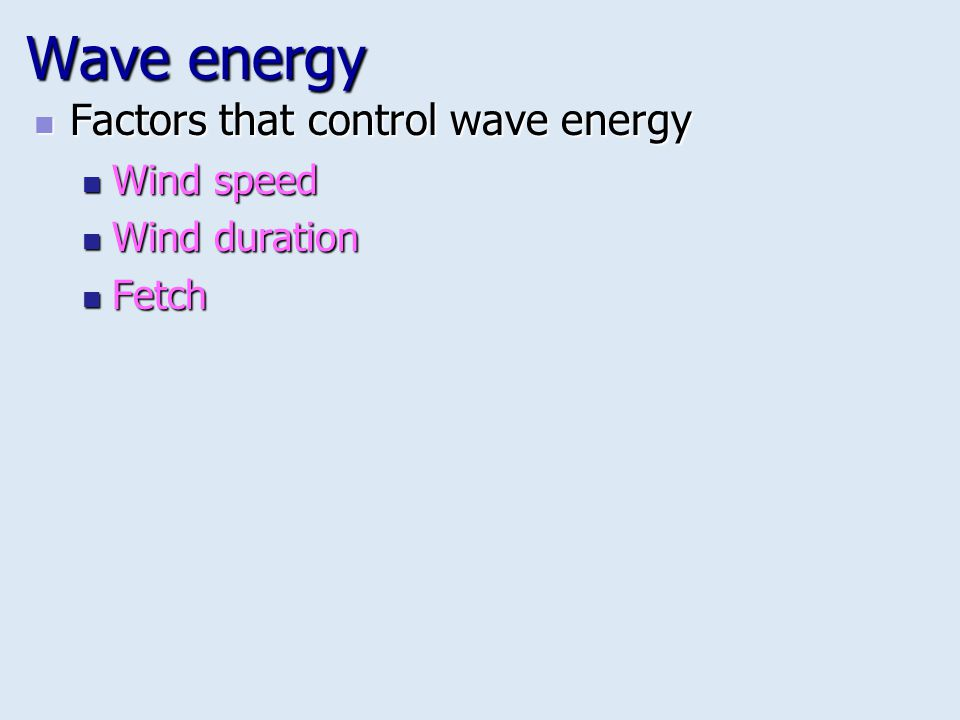 Wave energy Factors that control wave energy Wind speed Wind duration