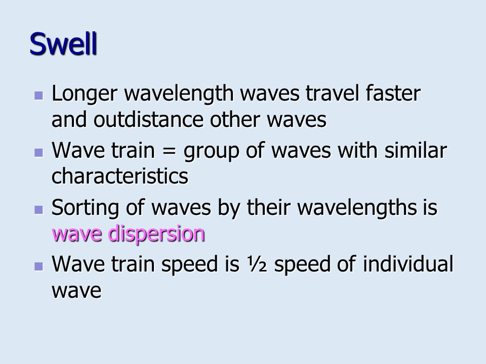Swell Longer wavelength waves travel faster and outdistance other waves. Wave train = group of waves with similar characteristics.