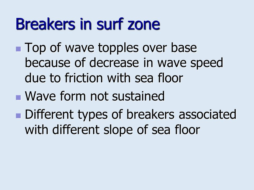 Breakers in surf zone Top of wave topples over base because of decrease in wave speed due to friction with sea floor.