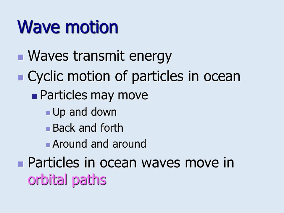 Wave motion Waves transmit energy Cyclic motion of particles in ocean