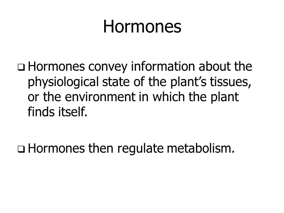 Hormones Hormones convey information about the physiological state of the plant's tissues, or the environment in which the plant finds itself.
