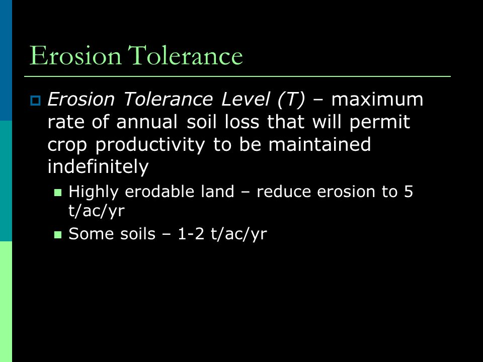 Erosion Tolerance Erosion Tolerance Level (T) – maximum rate of annual soil loss that will permit crop productivity to be maintained indefinitely.