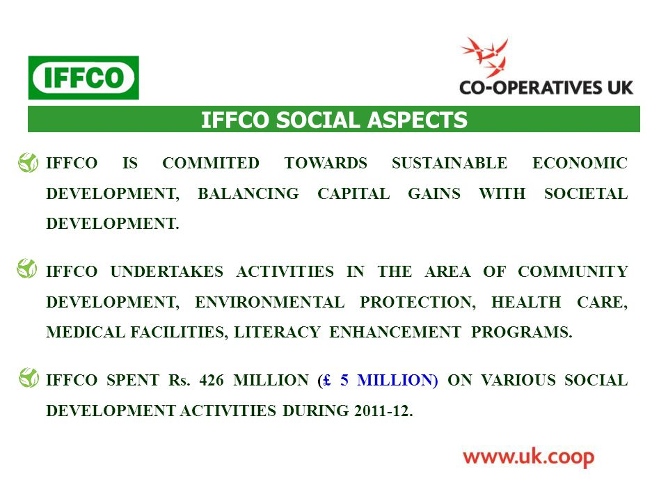 IFFCO SOCIAL ASPECTS IFFCO IS COMMITED TOWARDS SUSTAINABLE ECONOMIC DEVELOPMENT, BALANCING CAPITAL GAINS WITH SOCIETAL DEVELOPMENT.
