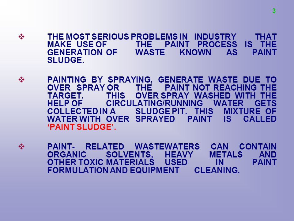 3 THE MOST SERIOUS PROBLEMS IN INDUSTRY THAT MAKE USE OF THE PAINT PROCESS IS THE GENERATION OF WASTE KNOWN AS PAINT SLUDGE.