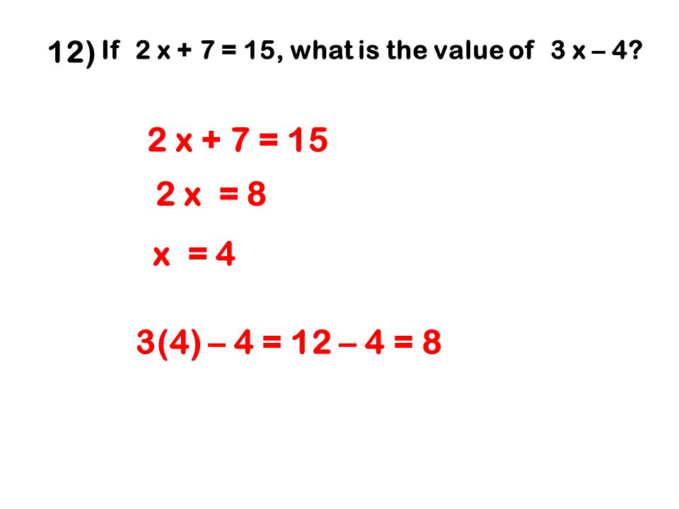 12) If 2 x + 7 = 15, what is the value of 3 x – 4.