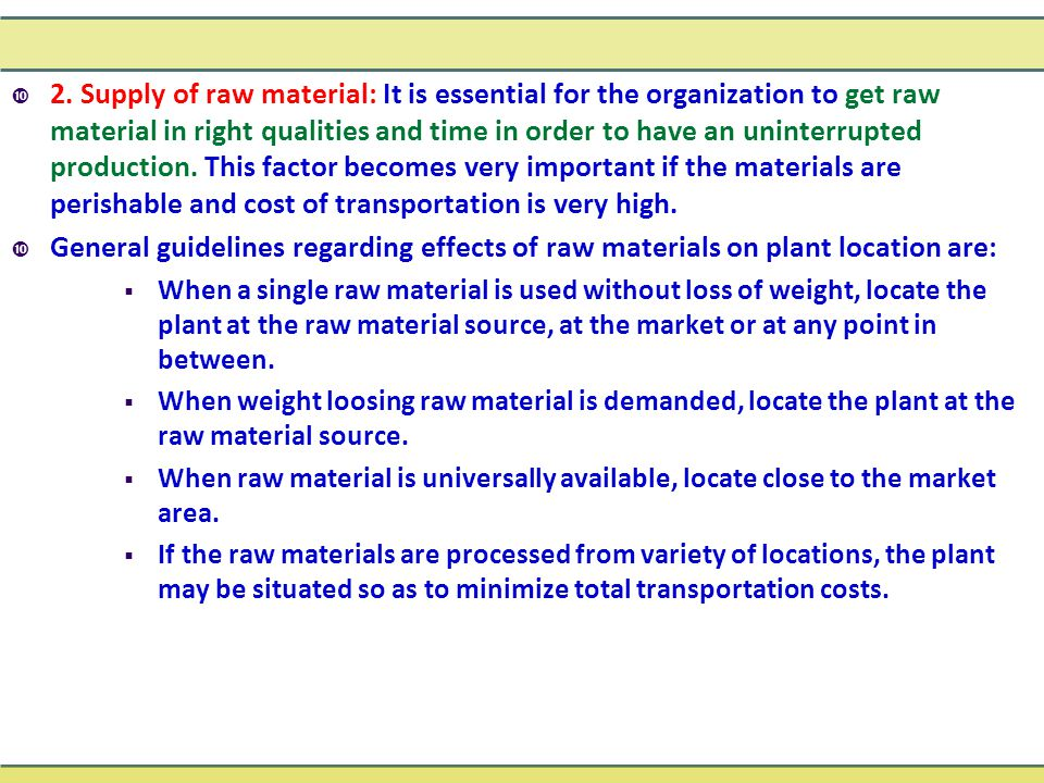 2. Supply of raw material: It is essential for the organization to get raw material in right qualities and time in order to have an uninterrupted production. This factor becomes very important if the materials are perishable and cost of transportation is very high.