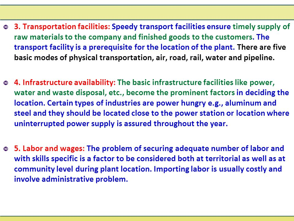 3. Transportation facilities: Speedy transport facilities ensure timely supply of raw materials to the company and finished goods to the customers. The transport facility is a prerequisite for the location of the plant. There are five basic modes of physical transportation, air, road, rail, water and pipeline.