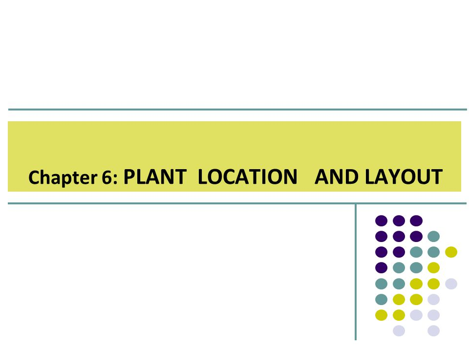 Chapter 6: PLANT LOCATION AND LAYOUT