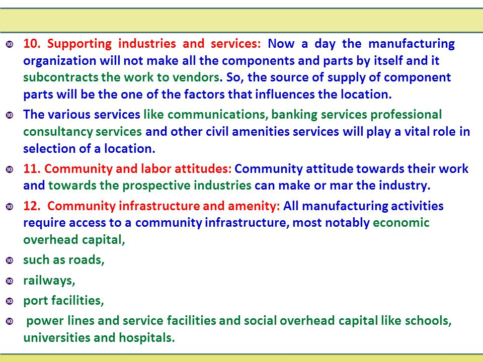10. Supporting industries and services: Now a day the manufacturing organization will not make all the components and parts by itself and it subcontracts the work to vendors. So, the source of supply of component parts will be the one of the factors that influences the location.