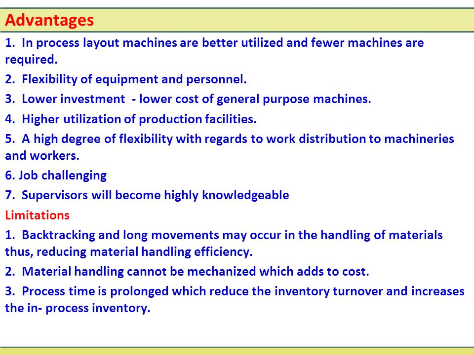 Advantages 1. In process layout machines are better utilized and fewer machines are required. 2. Flexibility of equipment and personnel.