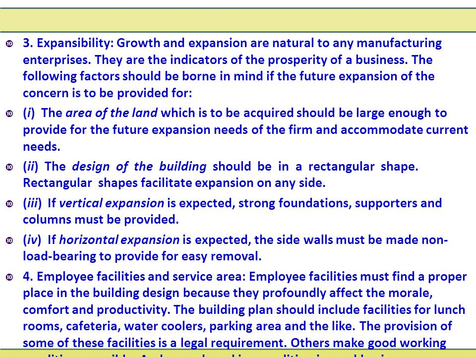 3. Expansibility: Growth and expansion are natural to any manufacturing enterprises. They are the indicators of the prosperity of a business. The following factors should be borne in mind if the future expansion of the concern is to be provided for: