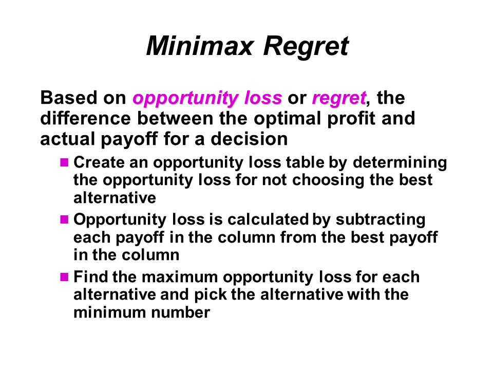 Minimax Regret Based on opportunity loss or regret, the difference between the optimal profit and actual payoff for a decision.