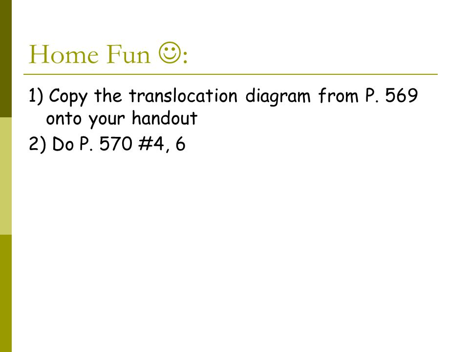 Home Fun : 1) Copy the translocation diagram from P. 569 onto your handout 2) Do P. 570 #4, 6