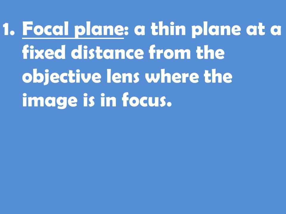 Focal plane: a thin plane at a fixed distance from the objective lens where the image is in focus.