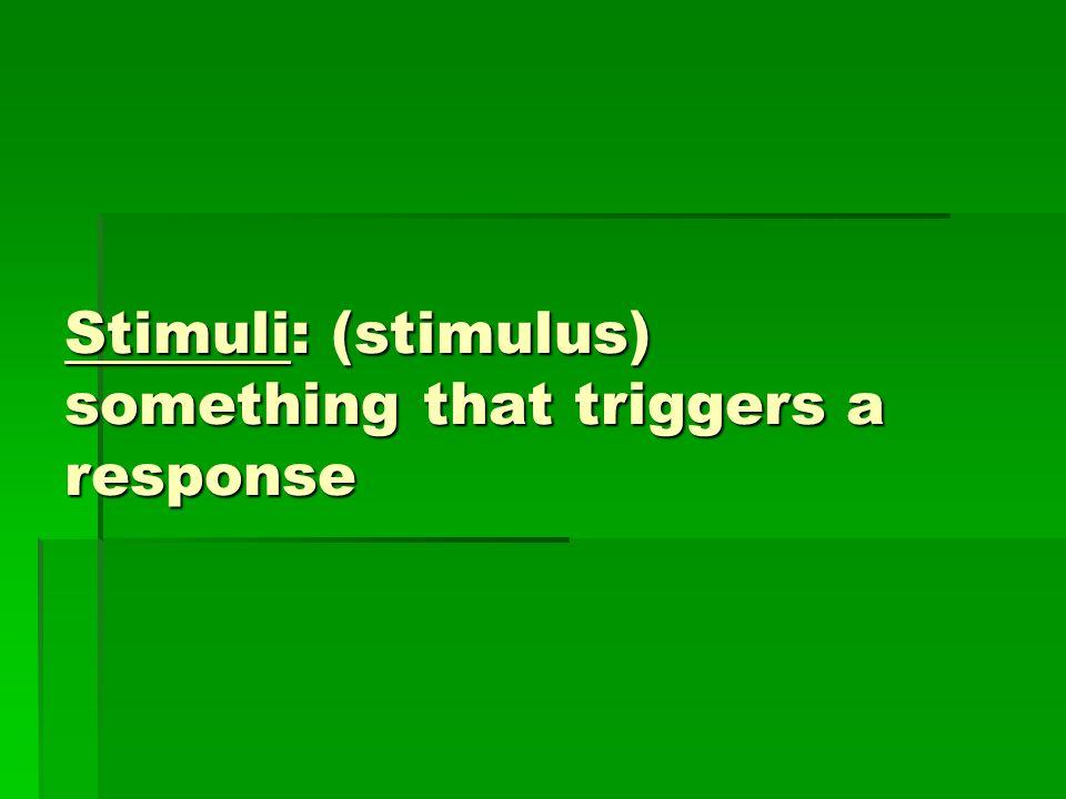 Stimuli: (stimulus) something that triggers a response