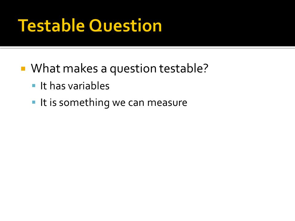 Testable Question What makes a question testable It has variables