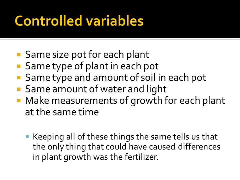 Controlled variables Same size pot for each plant