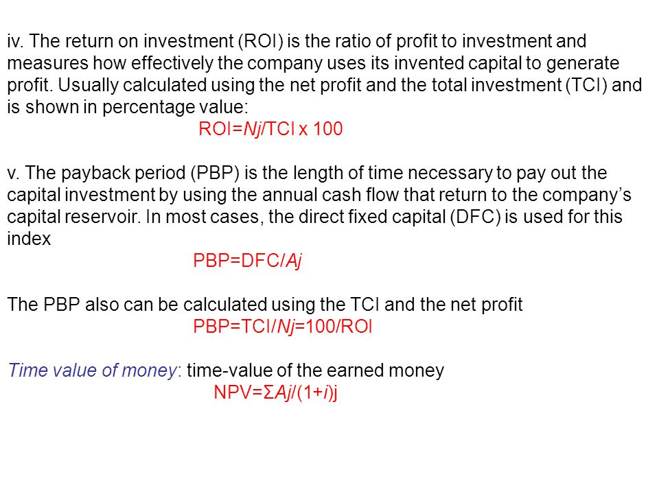 iv. The return on investment (ROI) is the ratio of profit to investment and measures how effectively the company uses its invented capital to generate profit. Usually calculated using the net profit and the total investment (TCI) and is shown in percentage value:
