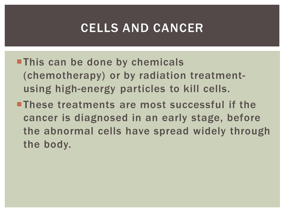 Cells and cancer This can be done by chemicals (chemotherapy) or by radiation treatment- using high-energy particles to kill cells.