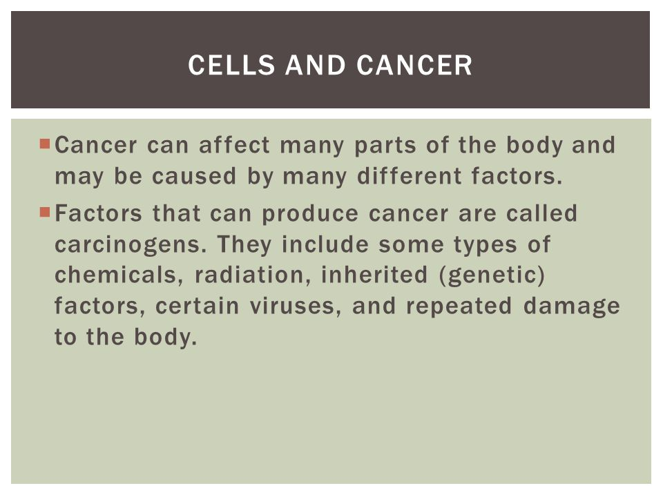 Cells and Cancer Cancer can affect many parts of the body and may be caused by many different factors.