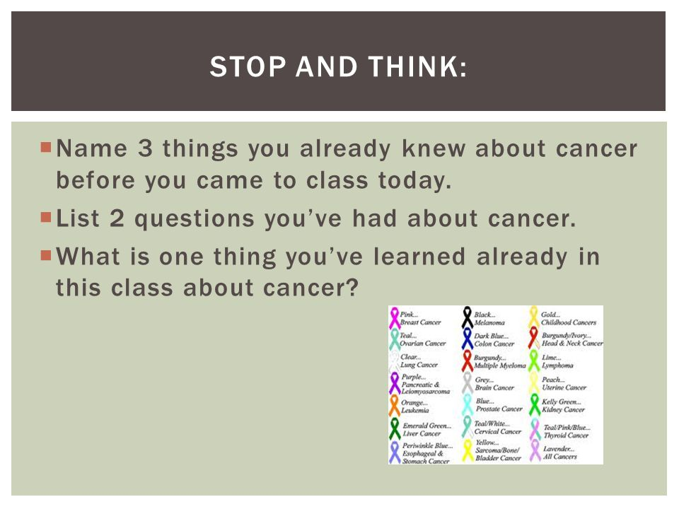 Stop and Think: Name 3 things you already knew about cancer before you came to class today. List 2 questions you've had about cancer.