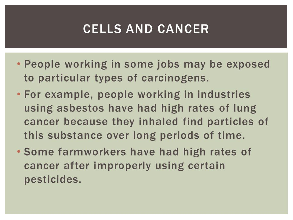 Cells and cancer People working in some jobs may be exposed to particular types of carcinogens.
