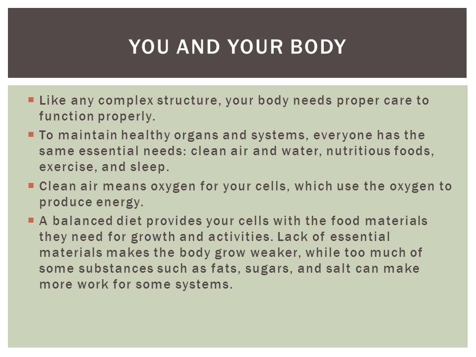 You and your body Like any complex structure, your body needs proper care to function properly.