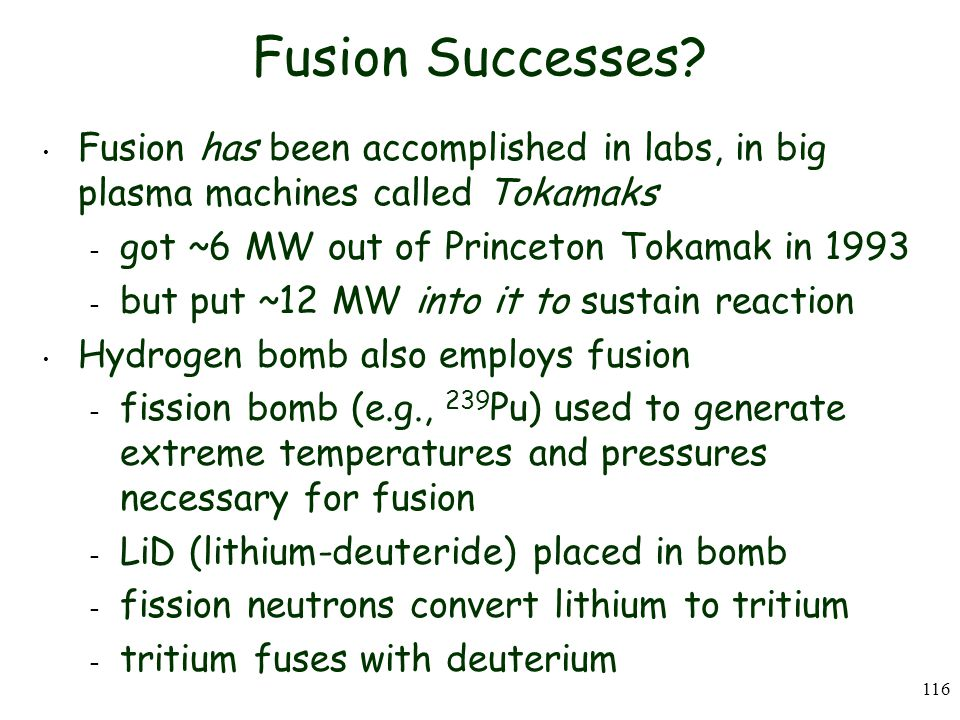 Fusion Successes Fusion has been accomplished in labs, in big plasma machines called Tokamaks. got ~6 MW out of Princeton Tokamak in 1993.