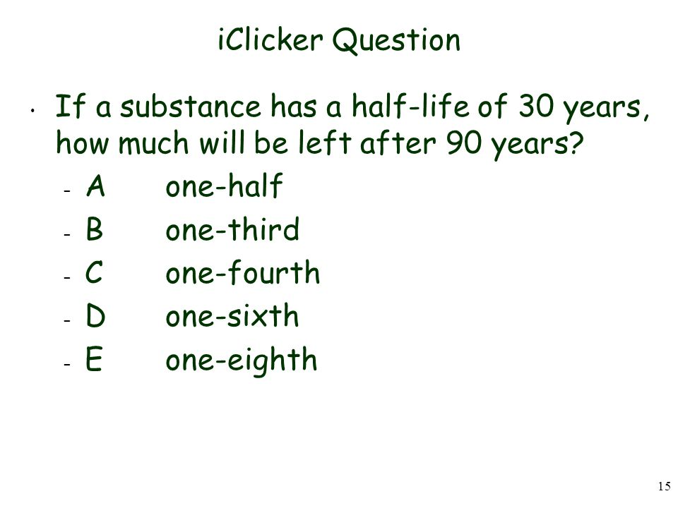 iClicker Question If a substance has a half-life of 30 years, how much will be left after 90 years