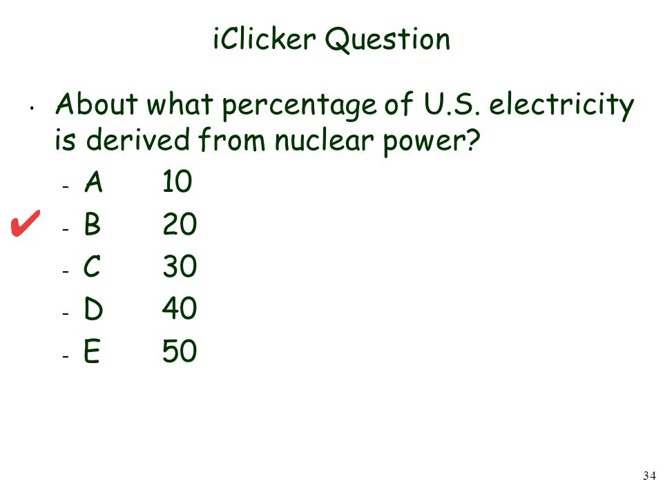 iClicker Question About what percentage of U.S. electricity is derived from nuclear power A 10. B 20.