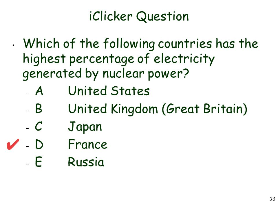 iClicker Question Which of the following countries has the highest percentage of electricity generated by nuclear power