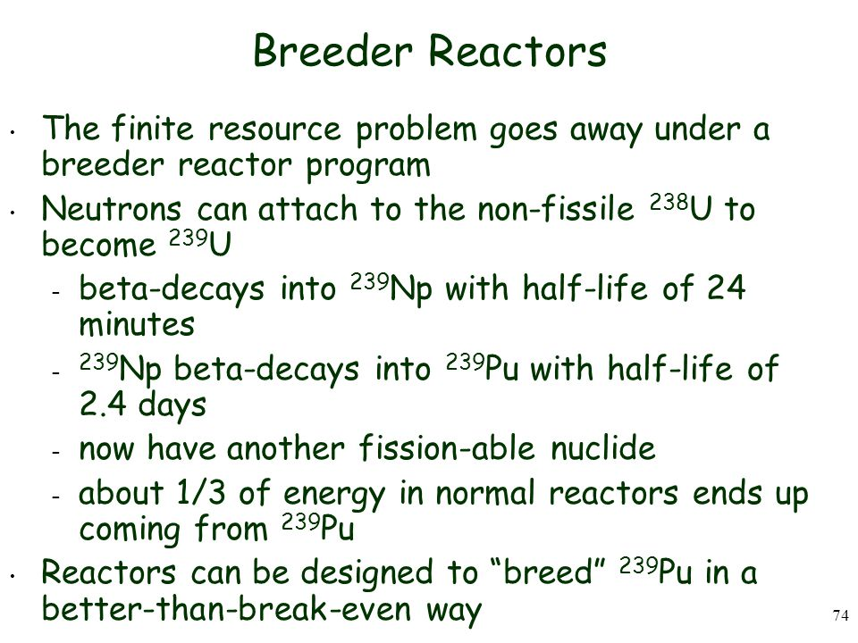 Breeder Reactors The finite resource problem goes away under a breeder reactor program. Neutrons can attach to the non-fissile 238U to become 239U.