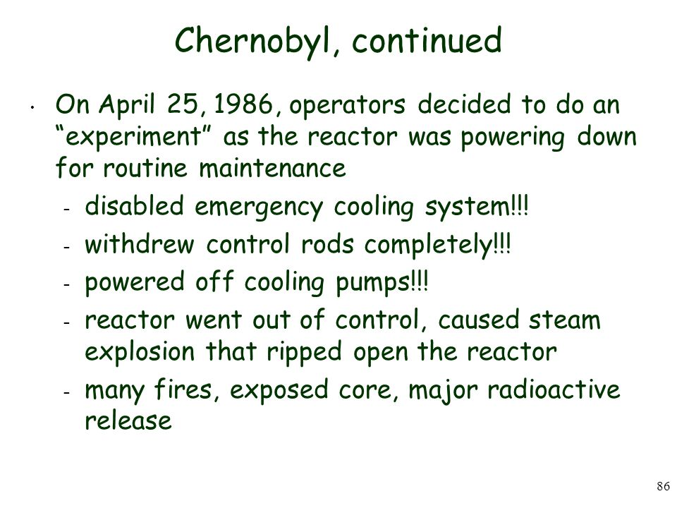 Chernobyl, continued On April 25, 1986, operators decided to do an experiment as the reactor was powering down for routine maintenance.