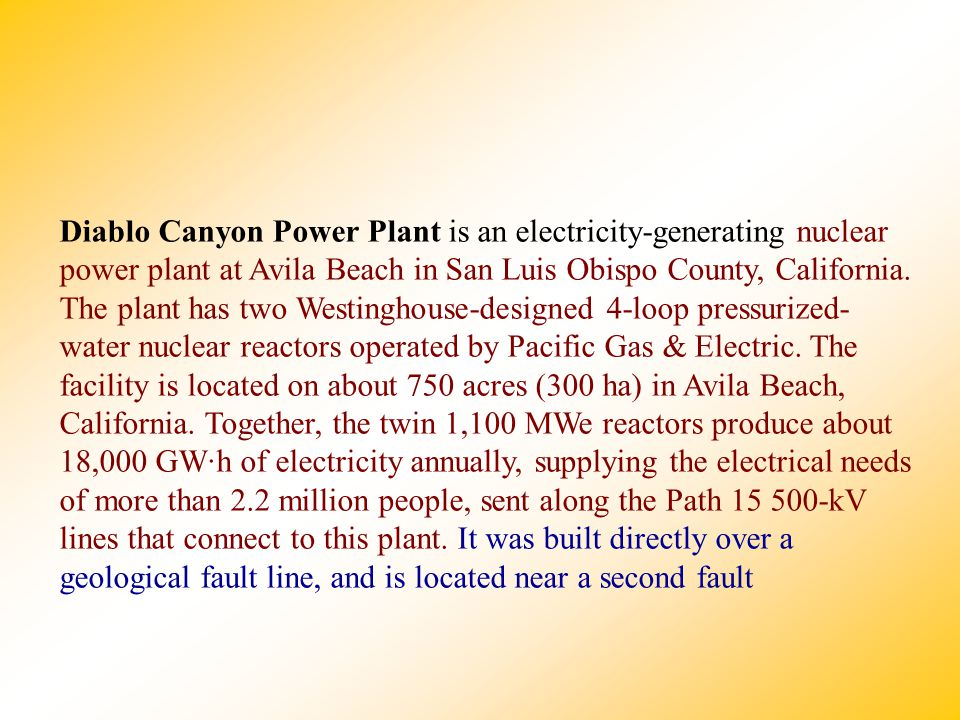 Diablo Canyon Power Plant is an electricity-generating nuclear power plant at Avila Beach in San Luis Obispo County, California.