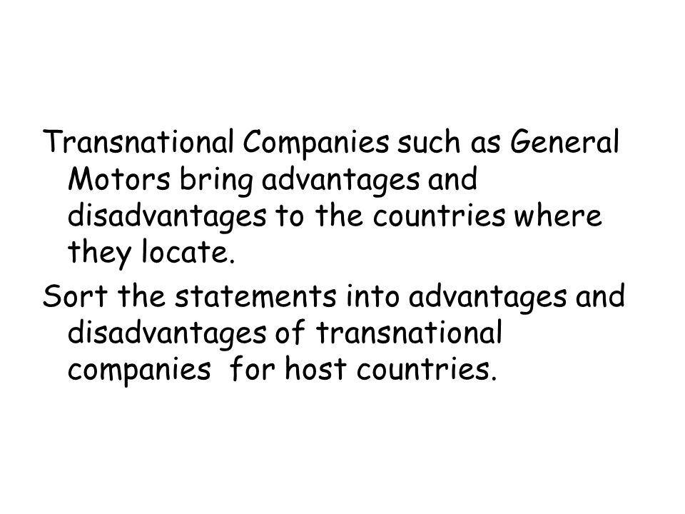 Transnational Companies such as General Motors bring advantages and disadvantages to the countries where they locate.